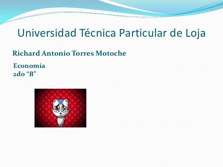 """Universidad Técnica Particular de Loja<br />Richard Antonio Torres Motoche<br />Economía<br />2do """"B""""<br />"""