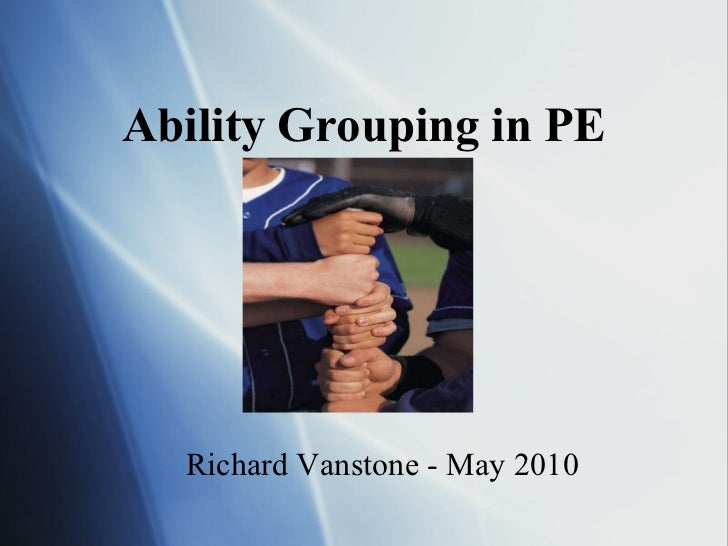 Ability Grouping in PE Richard Vanstone - May 2010