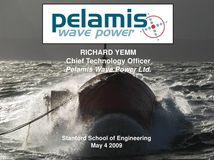 RICHARD YEMM  Chief Technology Officer  Pelamis Wave Power Ltd.     Stanford School of Engineering           May 4 2009   ...