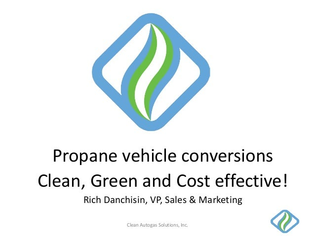 Propane vehicle conversionsClean, Green and Cost effective!Rich Danchisin, VP, Sales & MarketingClean Autogas Solutions, I...