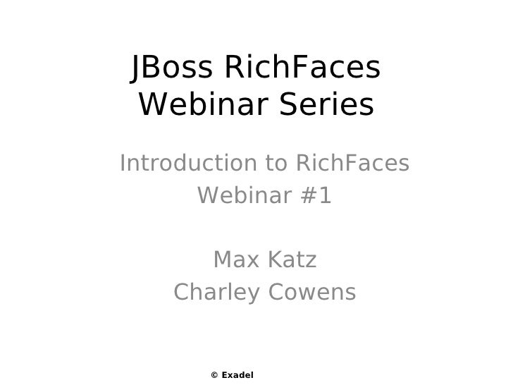 JBoss RichFaces  Webinar Series Introduction to RichFaces        Webinar #1         Max Katz     Charley Cowens          ©...