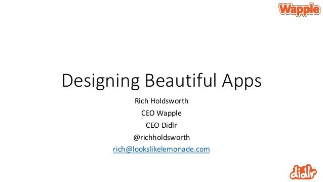 Designing Beautiful AppsRich HoldsworthCEO WappleCEO Didlr@richholdsworthrich@lookslikelemonade.com