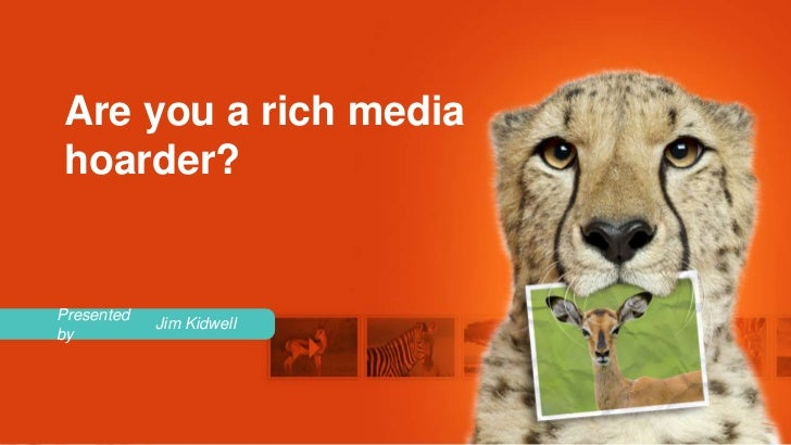 Are you a rich mediahoarder?Presented            Jim Kidwellby