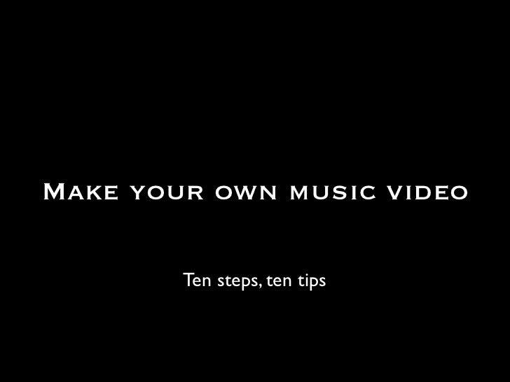 Make your own music video        Ten steps, ten tips