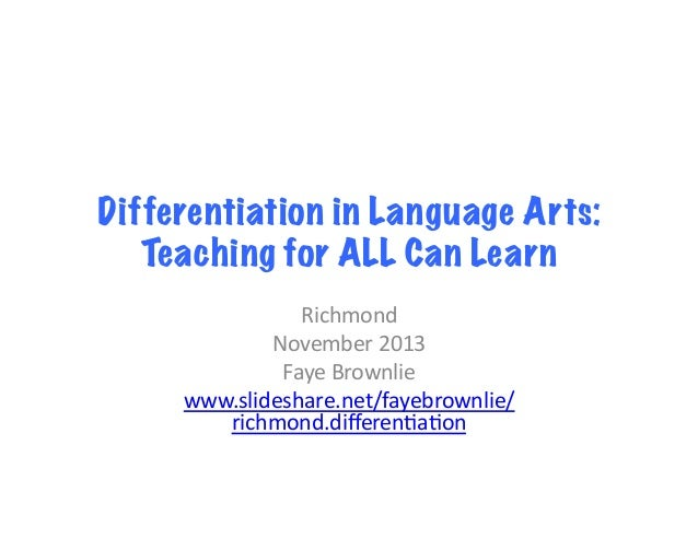 Differentiation in Language Arts: Teaching for ALL Can Learn Richmond   November  2013   Faye  Brownlie   www.sl...