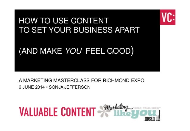 www.valuablecontent.co.uk HOW TO USE CONTENT TO SET YOUR BUSINESS APART (AND MAKE YOU FEEL GOOD) A MARKETING MASTERCLASS F...