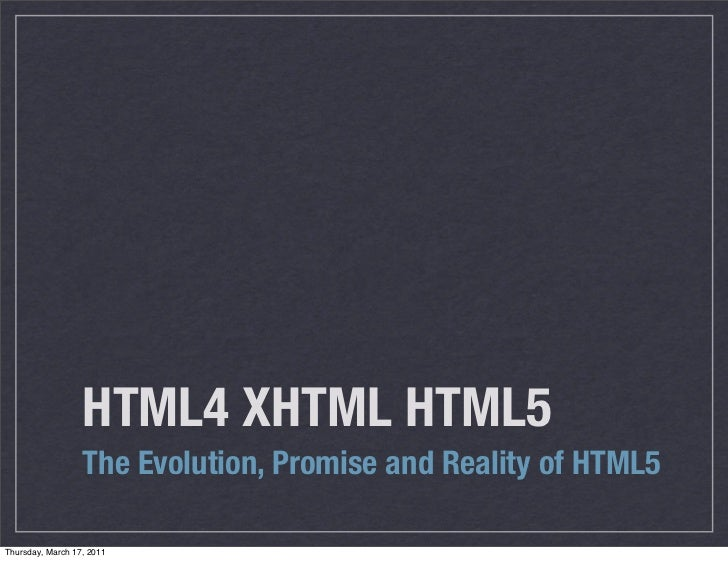 HTML4 XHTML HTML5                  The Evolution, Promise and Reality of HTML5Thursday, March 17, 2011