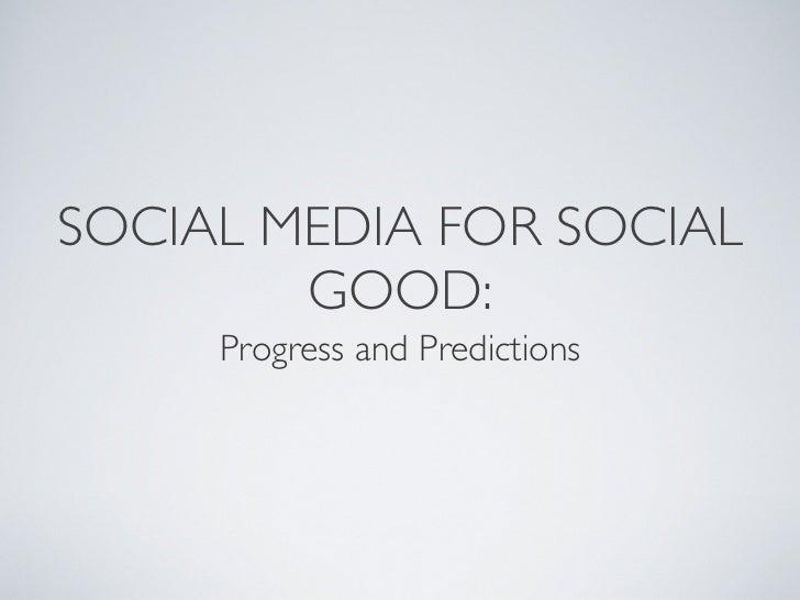SOCIAL MEDIA FOR SOCIAL         GOOD:      Progress and Predictions
