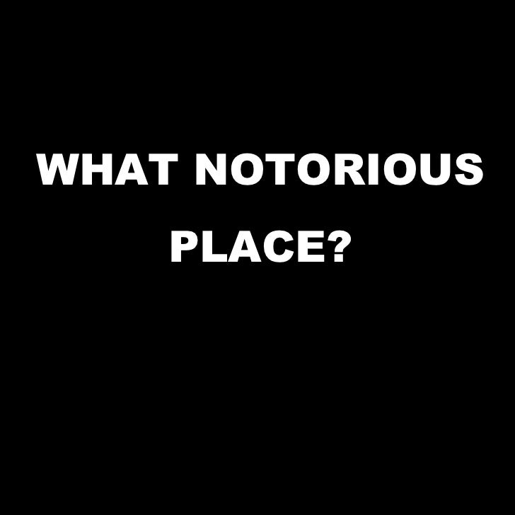 WHAT NOTORIOUS PLACE?