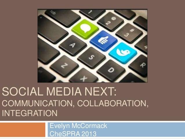 SOCIAL MEDIA NEXT: COMMUNICATION, COLLABORATION, INTEGRATION Evelyn McCormack CheSPRA 2013