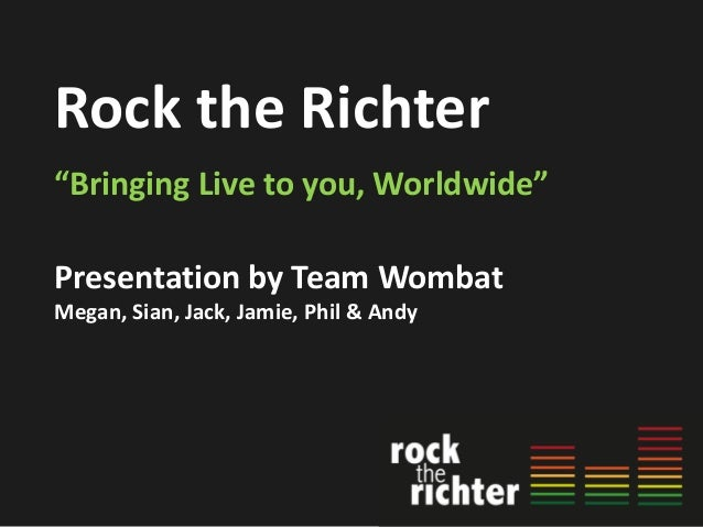 """Rock the Richter """"Bringing Live to you, Worldwide"""" Presentation by Team Wombat Megan, Sian, Jack, Jamie, Phil & Andy"""