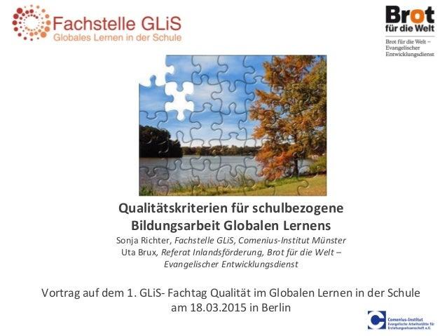 Qualitätskriterien für schulbezogene Bildungsarbeit Globalen Lernens Sonja Richter, Fachstelle GLiS, Comenius-Institut Mün...