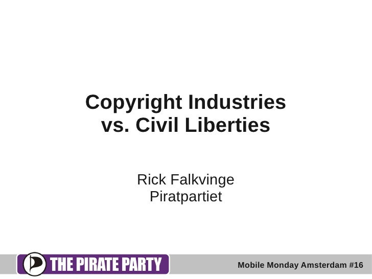 Copyright Industries  vs. Civil Liberties       Rick Falkvinge        Piratpartiet                          Mobile Monday ...