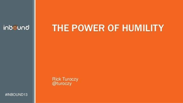 #INBOUND13 THE POWER OF HUMILITY Rick Turoczy @turoczy