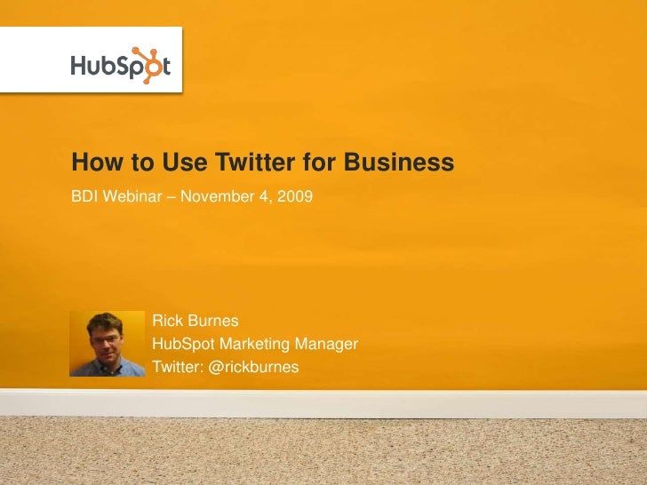 How to Use Twitter for Business<br />Rick Burnes<br />HubSpot Marketing Manager<br />Twitter: @rickburnes<br />BDI Webinar...