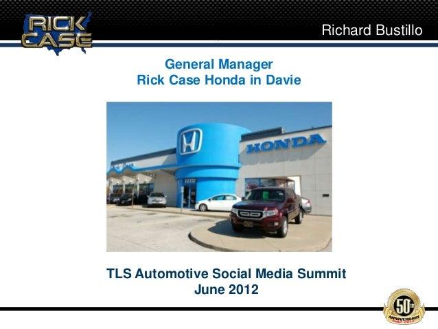 Richard Bustillo        General Manager    Rick Case Honda in DavieTLS Automotive Social Media Summit            June 2012