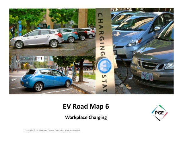 EV  Road  Map  6   Workplace  Charging   Copyright  ©  2012  Portland  General  Electric  Inc.  ...