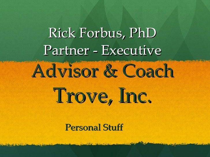 Rick Forbus, PhD Partner - Executive  Advisor & Coach Trove, Inc. Personal Stuff