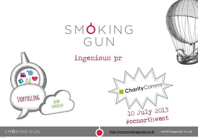 10 July 2013 #ccnorthwest Storytelling BRAND JOURNALISM http://www.smokinggunpr.co.uk Friday, 12 July 13