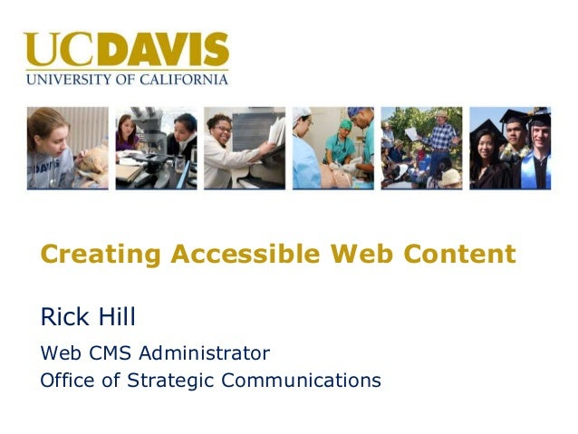 Creating Accessible Web Content Rick Hill Web CMS Administrator Office of Strategic Communications