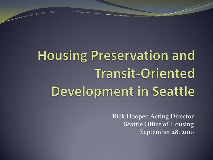 Housing Preservation and Transit-Oriented Development in Seattle<br />Rick Hooper, Acting Director<br />Seattle Office of ...
