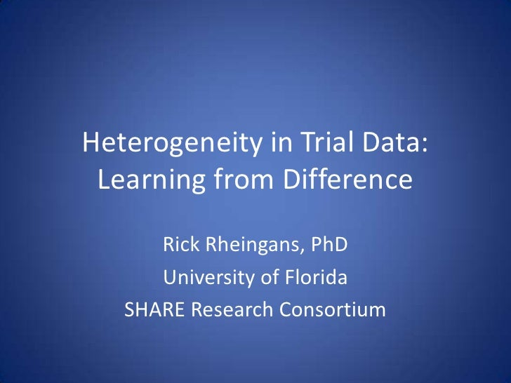 Heterogeneity in Trial Data: Learning from Difference<br />Rick Rheingans, PhD<br />University of Florida<br />SHARE Resea...