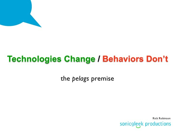Technologies Change / Behaviors Don't              the pelags premise                                      Rick Robinson