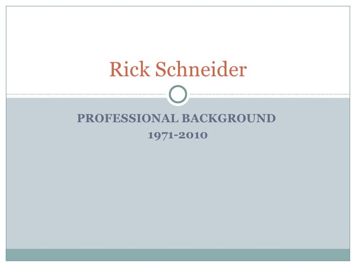 PROFESSIONAL BACKGROUND  1971-2010 Rick Schneider