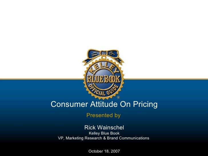Consumer Attitude On Pricing Presented by   Rick Wainschel Kelley Blue Book VP, Marketing Research & Brand Communications ...