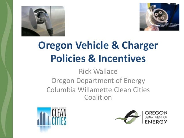 Oregon Vehicle & Charger Policies & Incentives Rick Wallace Oregon Department of Energy Columbia Willamette Clean Cities C...