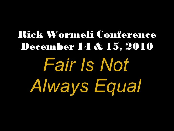 Rick Wormeli Conference December 14 & 15, 2010 Fair Is Not Always Equal