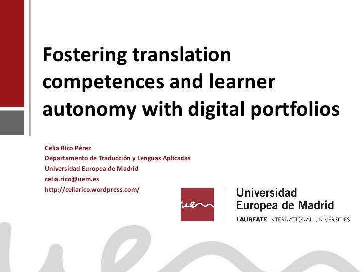Fostering translation competences and learner autonomy with digital portfolios Celia Rico Pérez Departamento de Traducción...