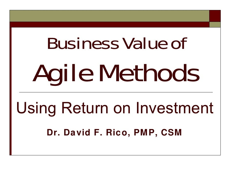 Business Value of   Agile Methods Using Return on Investment     Dr. David F. Rico, PMP, CSM