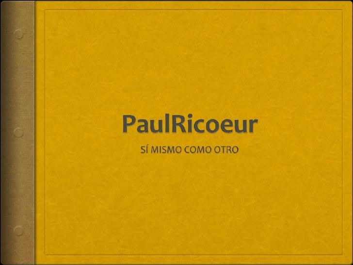 Biografía  PaulRicoeur nació el 27 de febrero de 1913 en   Valence, Francia.   Estudió filosofía primero en la Universid...