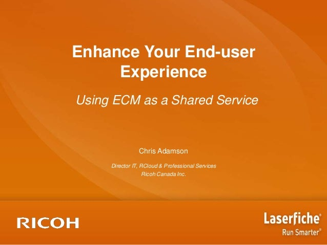 Enhance Your End-user Experience Using ECM as a Shared Service  Chris Adamson Director IT, RCloud & Professional Services ...