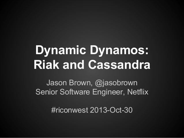 Dynamic Dynamos: Riak and Cassandra Jason Brown, @jasobrown Senior Software Engineer, Netflix #riconwest 2013-Oct-30
