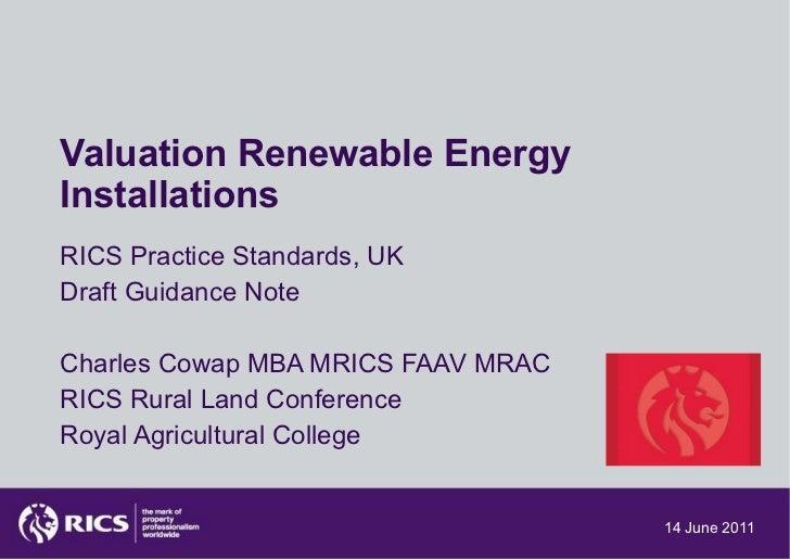 Valuation Renewable Energy Installations RICS Practice Standards, UK Draft Guidance Note Charles Cowap MBA MRICS FAAV MRAC...