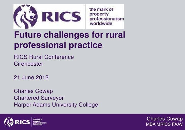 Future challenges for ruralprofessional practiceRICS Rural ConferenceCirencester21 June 2012Charles CowapChartered Surveyo...