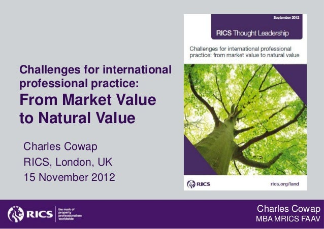 Challenges for internationalprofessional practice:From Market Valueto Natural ValueCharles CowapRICS, London, UK15 Novembe...