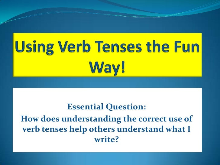 Essential Question:How does understanding the correct use ofverb tenses help others understand what I                  wri...