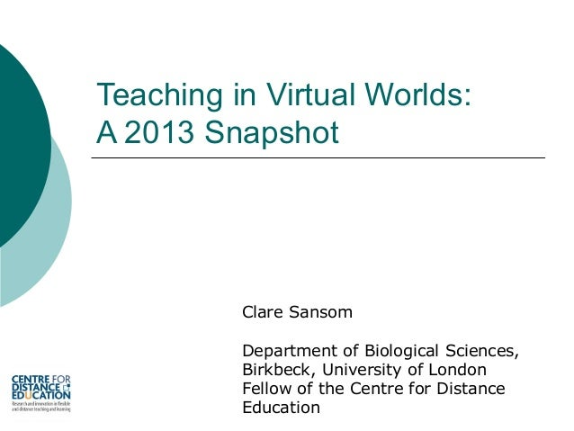 Teaching in Virtual Worlds: A 2013 Snapshot  Clare Sansom Department of Biological Sciences, Birkbeck, University of Londo...