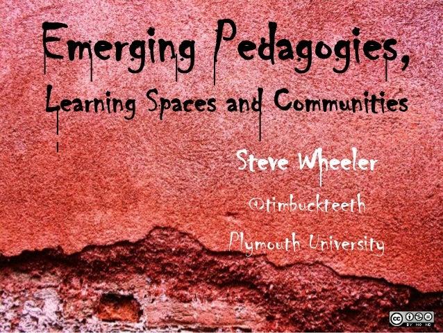 Emerging Pedagogies,Learning Spaces and Communities                Steve Wheeler                 @timbuckteeth            ...