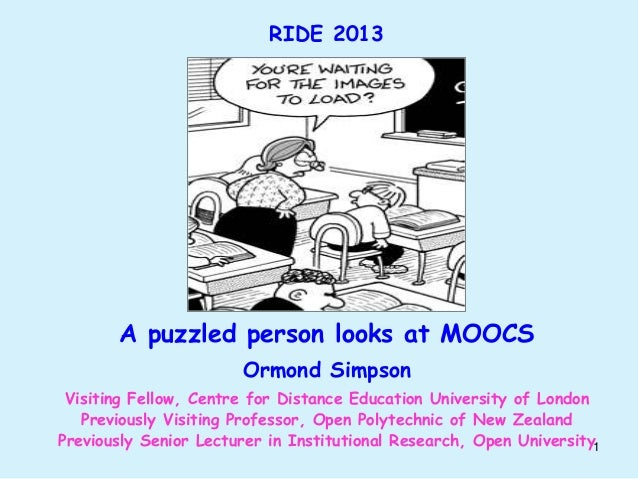 RIDE 2013  A puzzled person looks at MOOCS Ormond Simpson Visiting Fellow, Centre for Distance Education University of Lon...