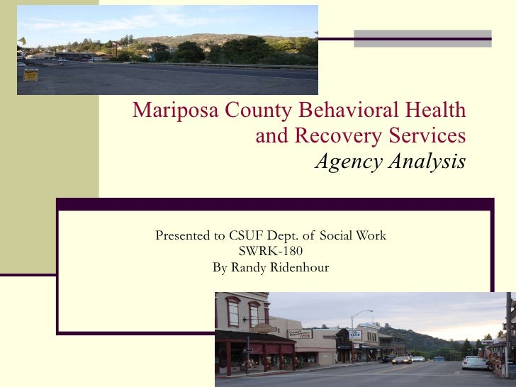 Mariposa County Behavioral Health  and Recovery Services  Agency Analysis  Presented to CSUF Dept. of Social Work SWRK-180...