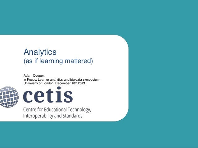 Analytics (as if learning mattered) Adam Cooper, In Focus: Learner analytics and big data symposium, University of London,...