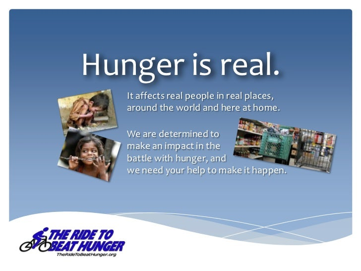Hunger is real.   It affects real people in real places,   around the world and here at home.   We are determined to   mak...