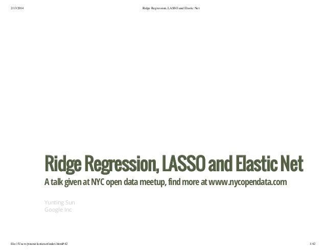 2/13/2014  Ridge Regression, LASSO and Elastic Net  Ridge Regression, LASSO and Elastic Net A talk given at NYC open data ...