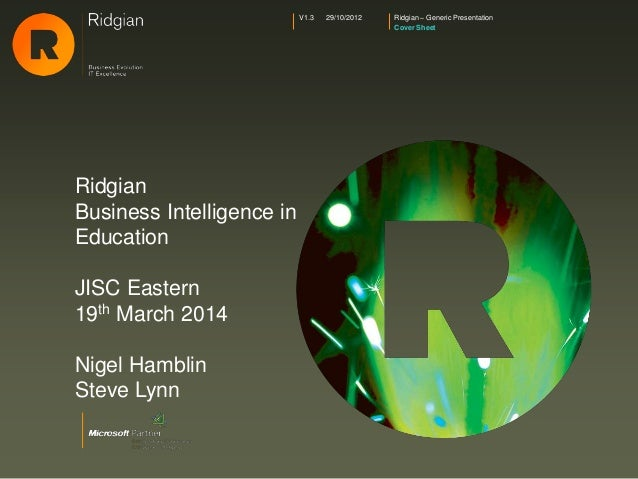 Ridgian – Generic Presentation Cover Sheet V1.3 29/10/2012 Ridgian Business Intelligence in Education JISC Eastern 19th Ma...