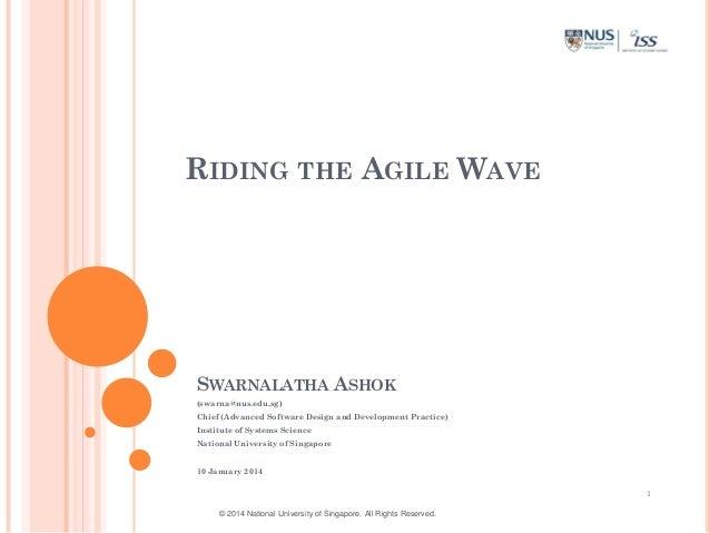 RIDING THE AGILE WAVE  SWARNALATHA ASHOK (swarna@nus.edu.sg) Chief (Advanced Software Design and Development Practice) Ins...