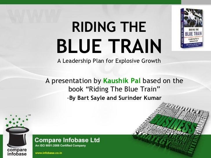 "RIDING THE BLUE TRAIN A Leadership Plan for Explosive Growth <ul><li>A presentation by  Kaushik Pal  based on the book ""Ri..."
